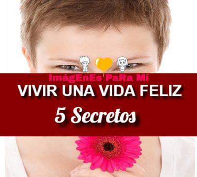 Vivir una vida Feliz: 5 Secretos para lograrlo