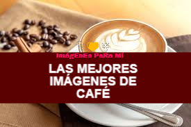 Las Mejores Imágenes de Café para compartir con tus seres queridos
